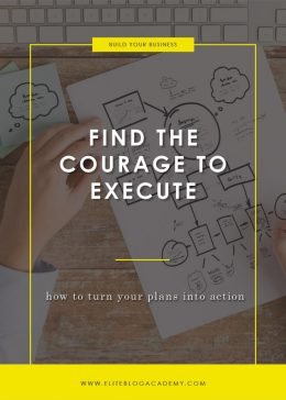 Find the Courage to Execute | How to Turn Your Plans Into Action | How to Make Money Blogging | Brand New Blogger | Blogging Tips | EBA | Elite Blog Academy | How to Blog | Blogging 101