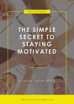 The Simple Secret to Staying Motivated | Elite Blog Academy | Blogging 101 | How to Make Money Blogging | Blogging Business | How to Start a Profitable Blog | Staying Motivated